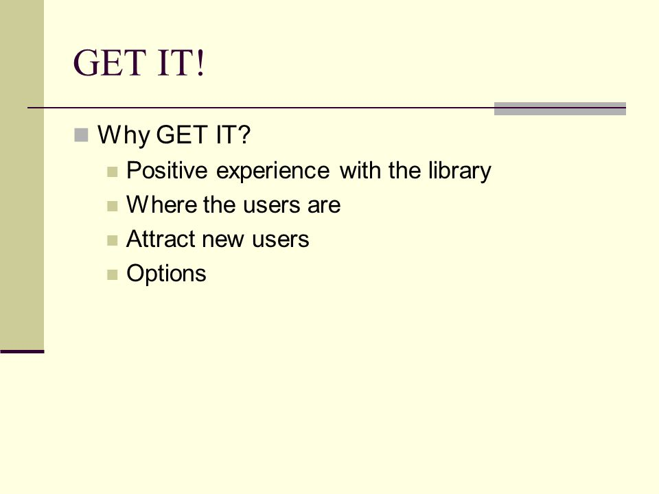 GET IT! Why GET IT? Positive experience with the library Where the users are Attract new users Options