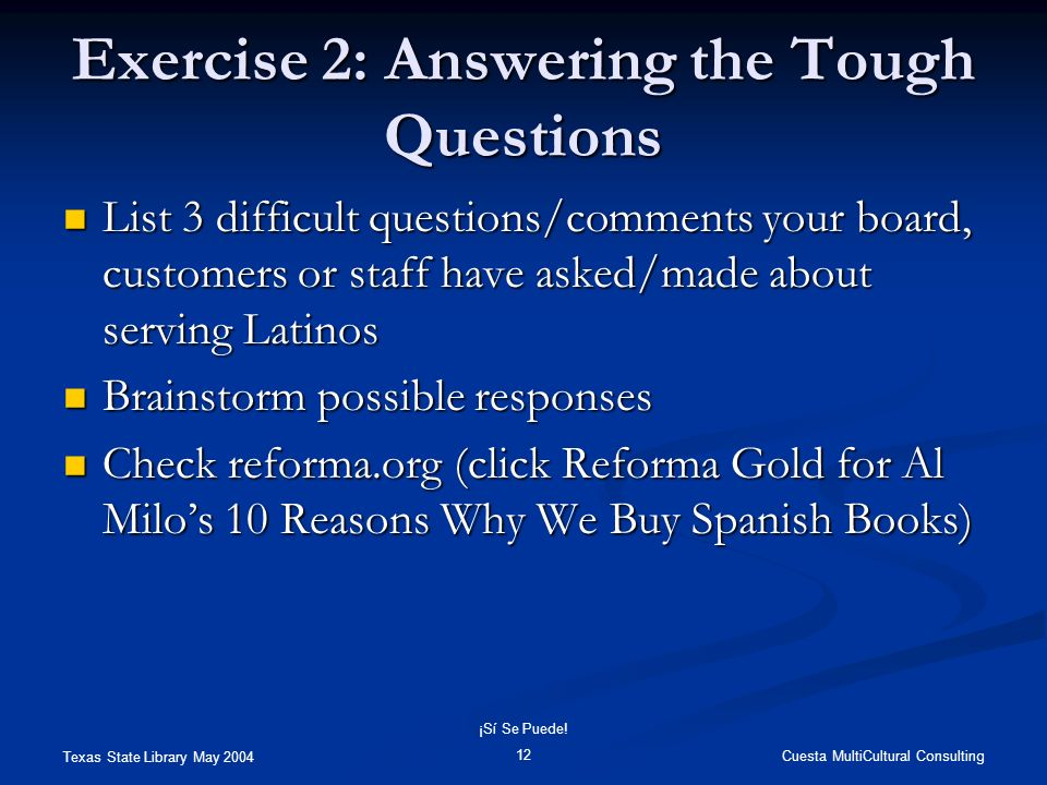 Texas State Library May 2004 Cuesta MultiCultural Consulting ¡Sí Se Puede! 12 Exercise 2: Answering the Tough Questions List 3 difficult questions/com