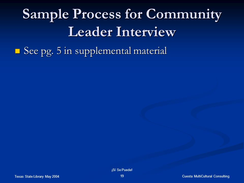 Texas State Library May 2004 Cuesta MultiCultural Consulting ¡Sí Se Puede! 19 Sample Process for Community Leader Interview See pg. 5 in supplemental