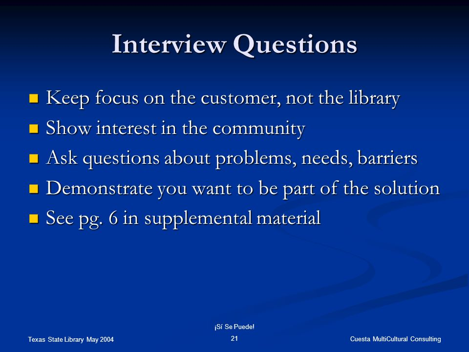 Texas State Library May 2004 Cuesta MultiCultural Consulting ¡Sí Se Puede! 21 Interview Questions Keep focus on the customer, not the library Keep foc
