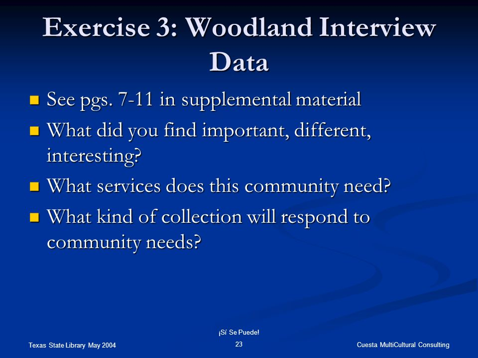 Texas State Library May 2004 Cuesta MultiCultural Consulting ¡Sí Se Puede! 23 Exercise 3: Woodland Interview Data See pgs. 7-11 in supplemental materi
