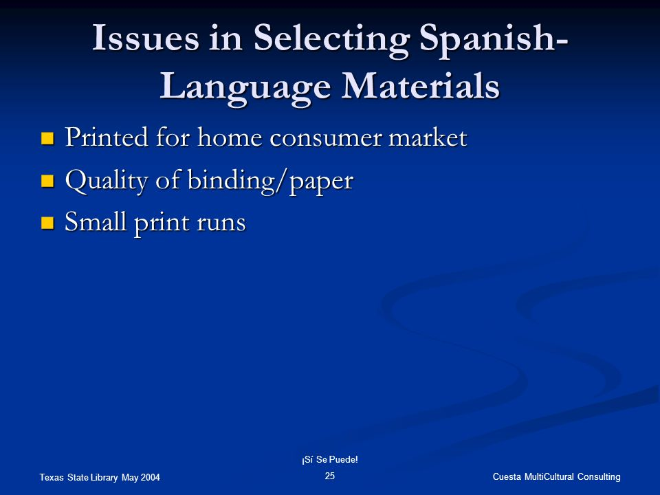 Texas State Library May 2004 Cuesta MultiCultural Consulting ¡Sí Se Puede! 25 Issues in Selecting Spanish- Language Materials Printed for home consume
