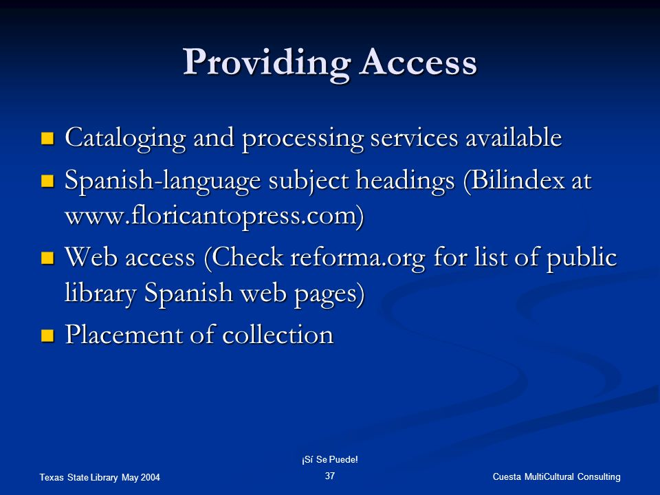 Texas State Library May 2004 Cuesta MultiCultural Consulting ¡Sí Se Puede! 37 Providing Access Cataloging and processing services available Cataloging