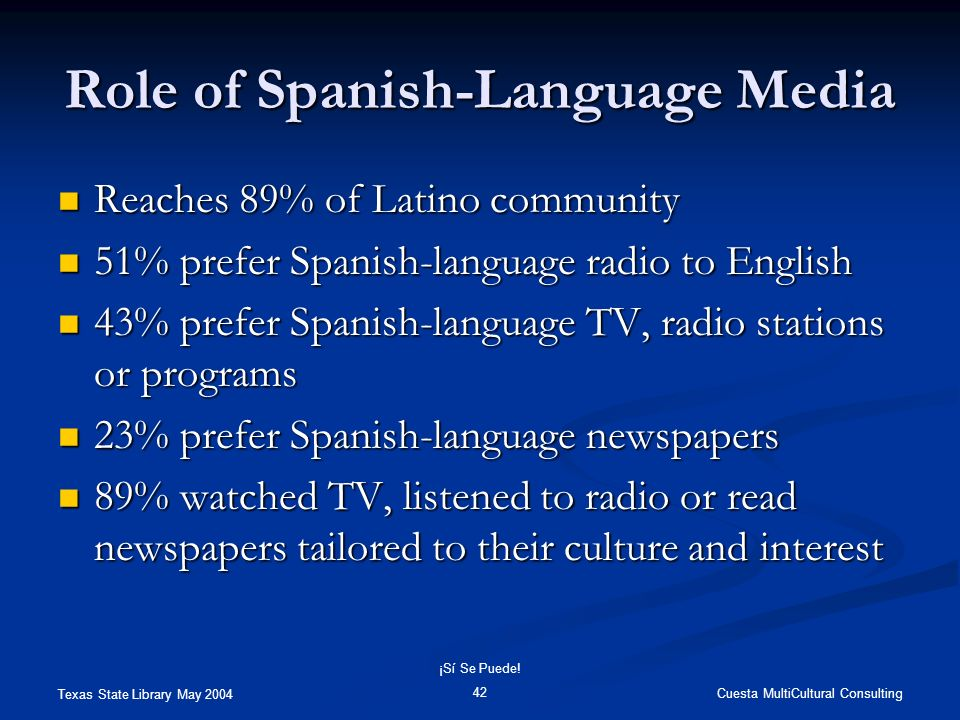 Texas State Library May 2004 Cuesta MultiCultural Consulting ¡Sí Se Puede! 42 Role of Spanish-Language Media Reaches 89% of Latino community Reaches 8