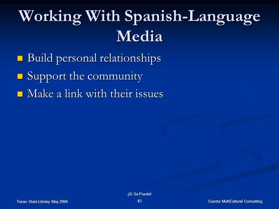 Texas State Library May 2004 Cuesta MultiCultural Consulting ¡Sí Se Puede! 43 Working With Spanish-Language Media Build personal relationships Build p