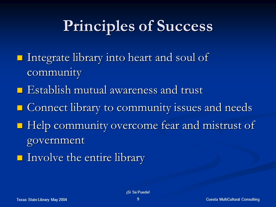 Texas State Library May 2004 Cuesta MultiCultural Consulting ¡Sí Se Puede! 9 Principles of Success Integrate library into heart and soul of community