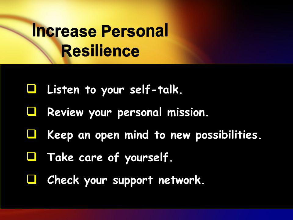 Listen to your self-talk. Review your personal mission. Keep an open mind to new possibilities. Take care of yourself. Check your support network.