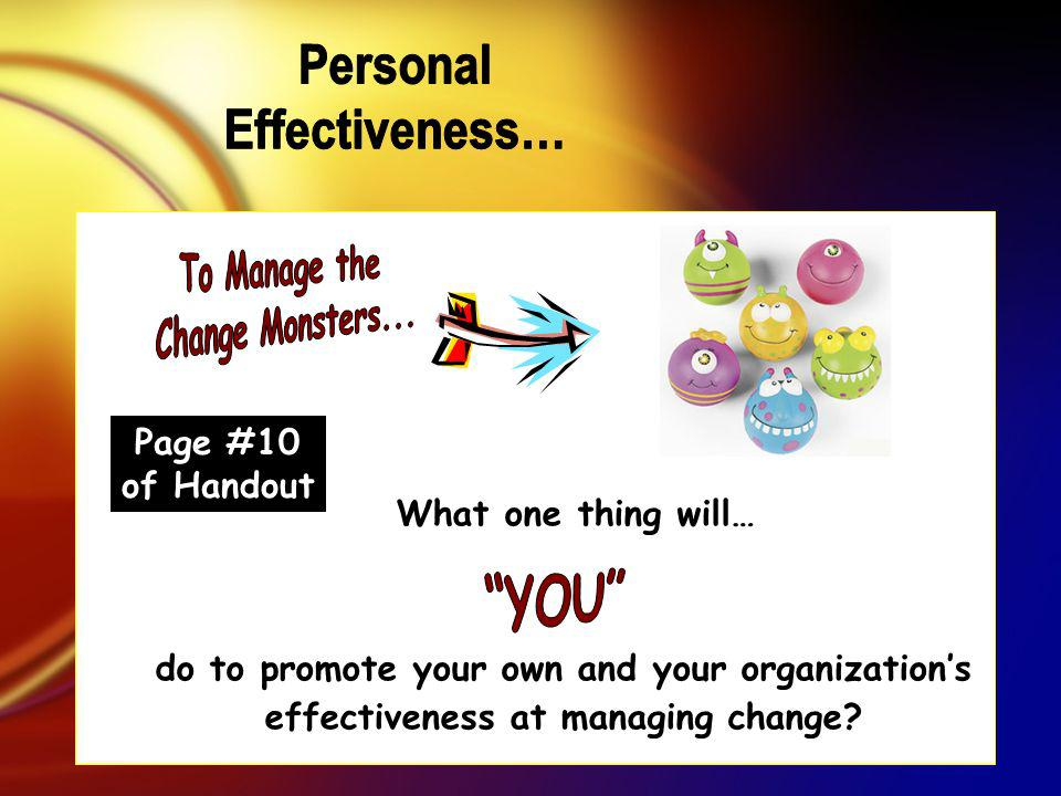 What one thing will… do to promote your own and your organizations effectiveness at managing change? Page #10 of Handout