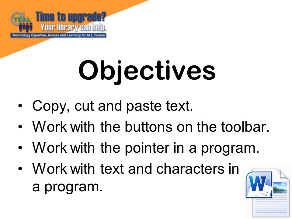 Copy, cut and paste text. Work with the buttons on the toolbar. Work with the pointer in a program. Work with text and characters in a program. Object