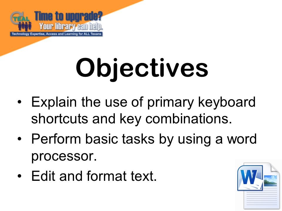 Explain the use of primary keyboard shortcuts and key combinations. Perform basic tasks by using a word processor. Edit and format text. Objectives