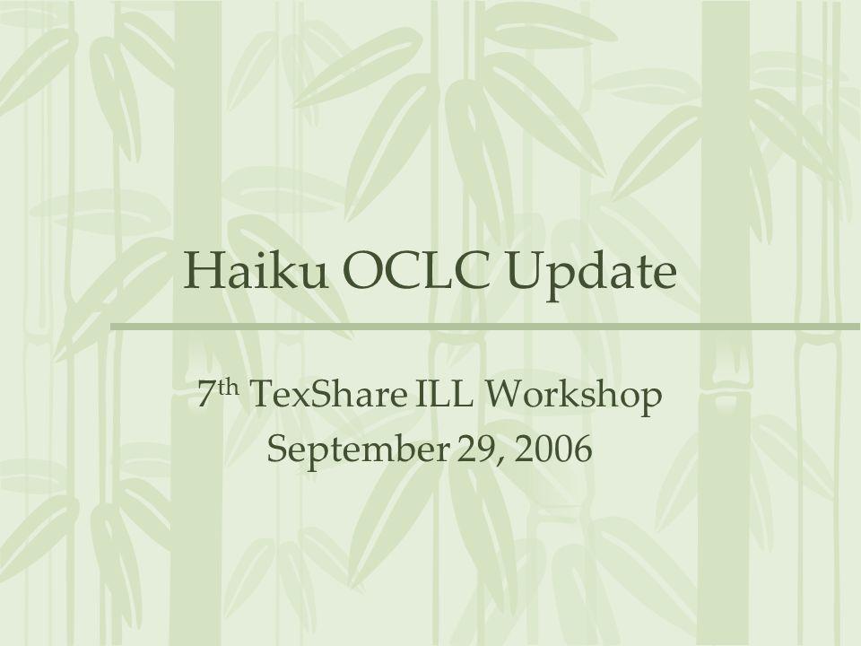 Haiku OCLC Update 7 th TexShare ILL Workshop September 29, 2006