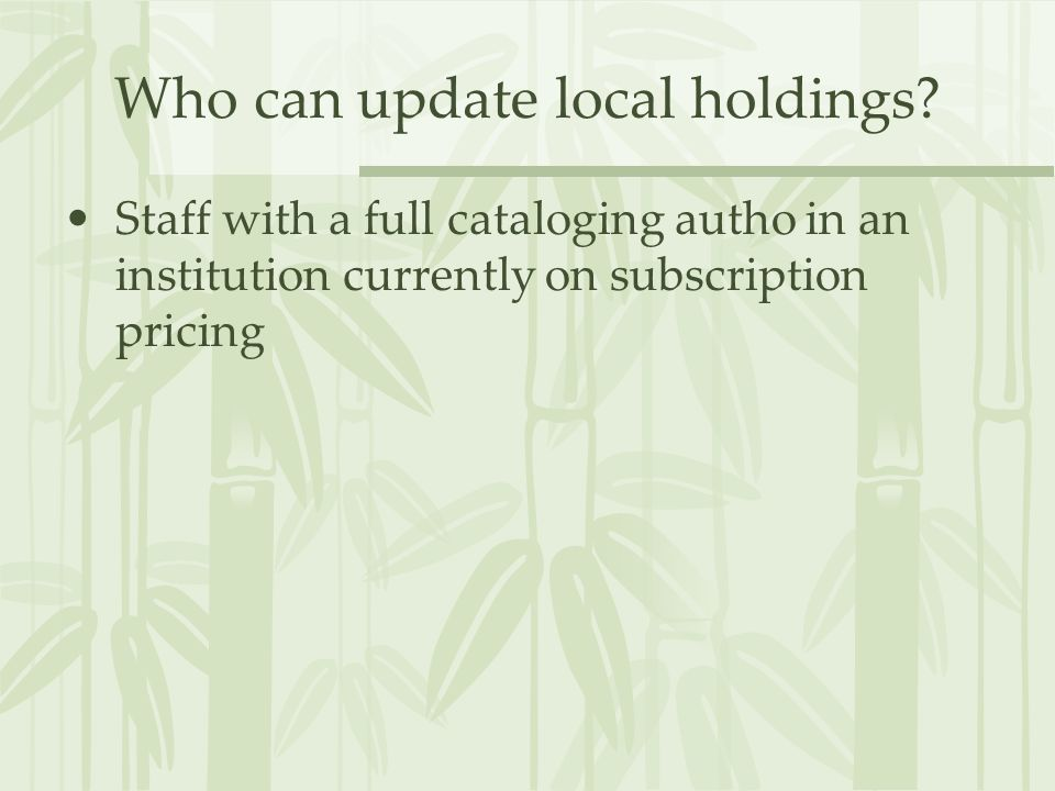 Who can update local holdings? Staff with a full cataloging autho in an institution currently on subscription pricing