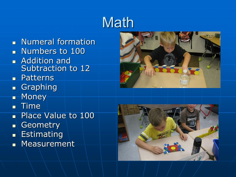 Math Numeral formation Numeral formation Numbers to 100 Numbers to 100 Addition and Subtraction to 12 Addition and Subtraction to 12 Patterns Patterns Graphing Graphing Money Money Time Time Place Value to 100 Place Value to 100 Geometry Geometry Estimating Estimating Measurement Measurement