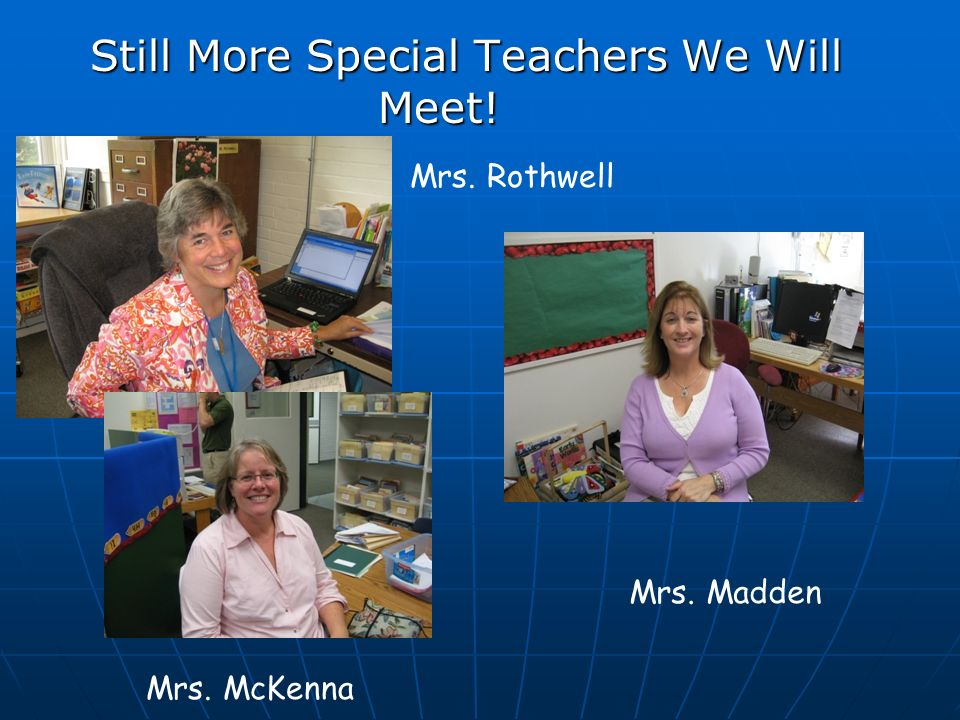 Still More Special Teachers We Will Meet! Mrs. Rothwell Mrs. Madden Mrs. McKenna