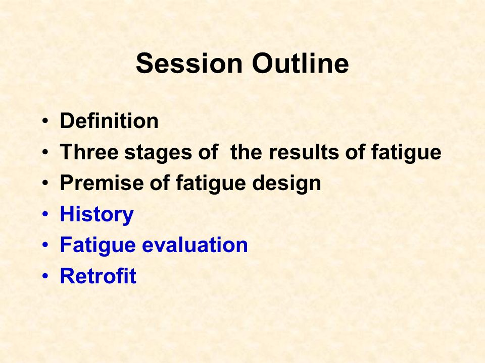 Session Outline Definition Three stages of the results of fatigue Premise of fatigue design History Fatigue evaluation Retrofit