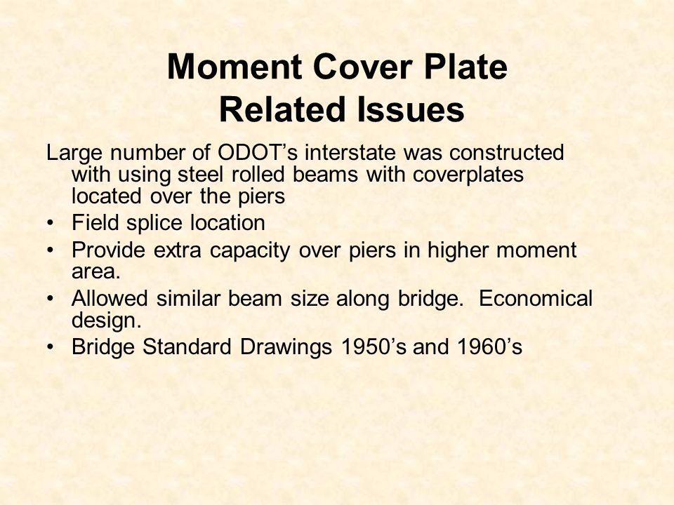 Moment Cover Plate Related Issues Large number of ODOTs interstate was constructed with using steel rolled beams with coverplates located over the pie