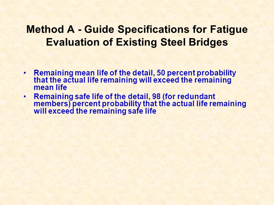 Method A - Guide Specifications for Fatigue Evaluation of Existing Steel Bridges Remaining mean life of the detail, 50 percent probability that the ac