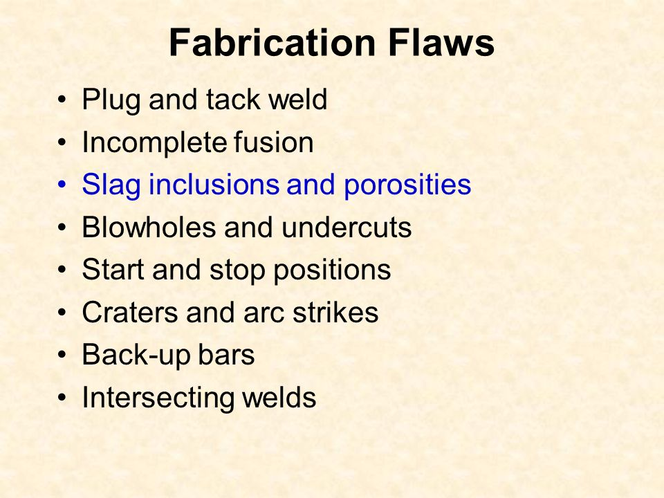 Fabrication Flaws Plug and tack weld Incomplete fusion Slag inclusions and porosities Blowholes and undercuts Start and stop positions Craters and arc