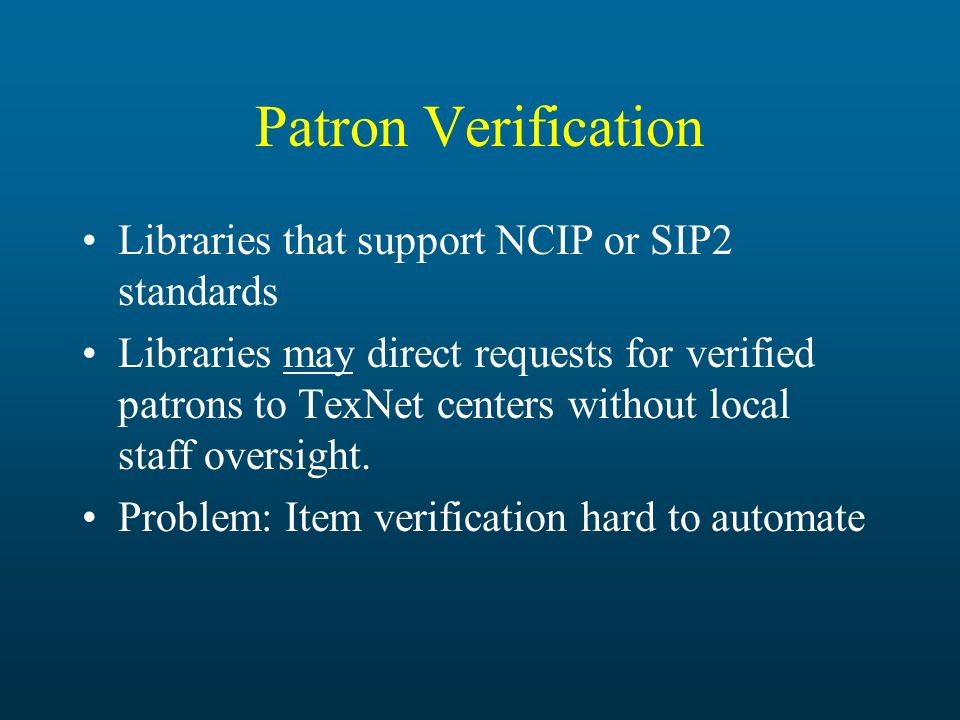 Patron Verification Libraries that support NCIP or SIP2 standards Libraries may direct requests for verified patrons to TexNet centers without local staff oversight.