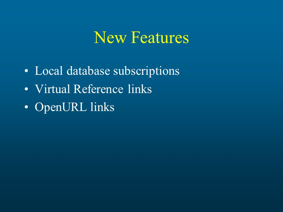 New Features Local database subscriptions Virtual Reference links OpenURL links