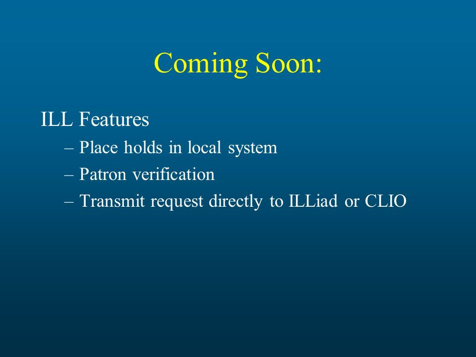 Coming Soon: ILL Features –Place holds in local system –Patron verification –Transmit request directly to ILLiad or CLIO