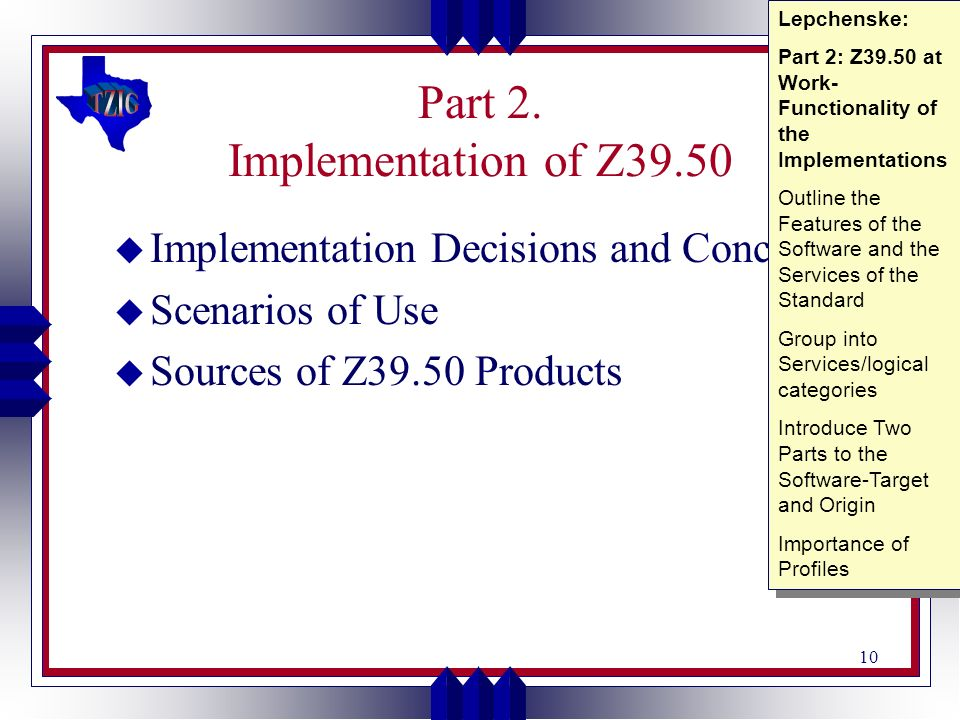 10 Part 2. Implementation of Z39.50 u Implementation Decisions and Concerns u Scenarios of Use u Sources of Z39.50 Products Lepchenske: Part 2: Z39.50