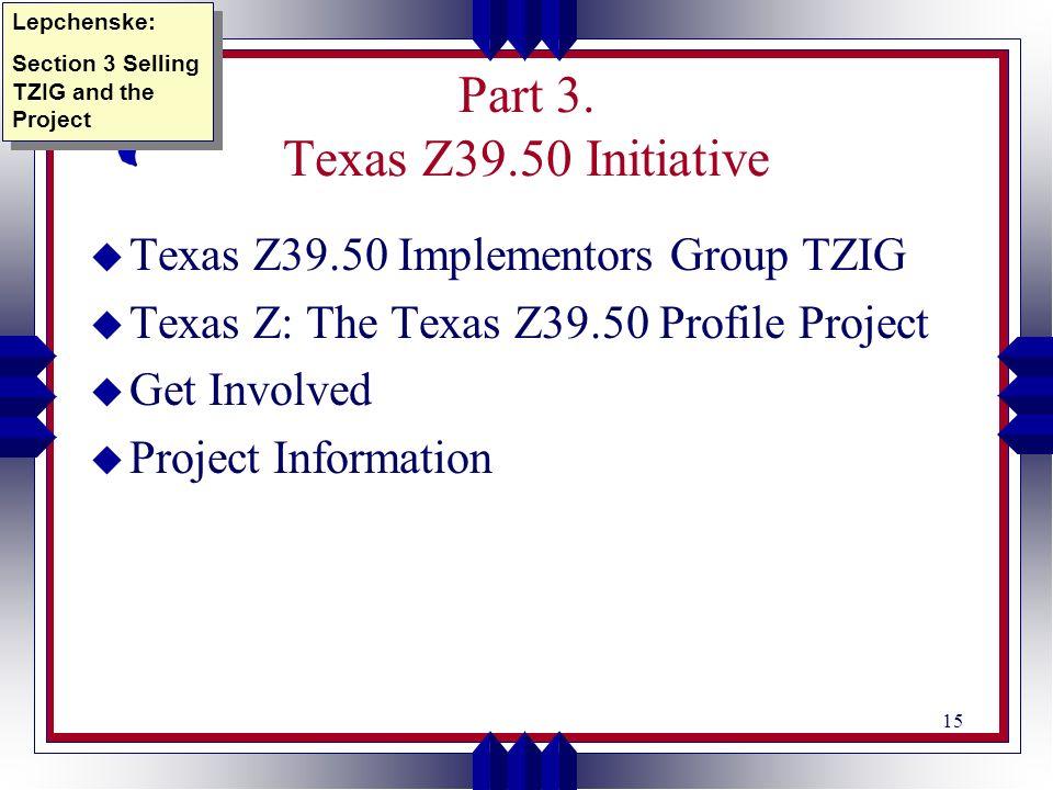15 Part 3. Texas Z39.50 Initiative u Texas Z39.50 Implementors Group TZIG u Texas Z: The Texas Z39.50 Profile Project u Get Involved u Project Informa