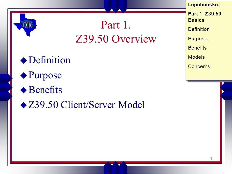 3 Part 1. Z39.50 Overview u Definition u Purpose u Benefits u Z39.50 Client/Server Model Lepchenske: Part 1 Z39.50 Basics Definition Purpose Benefits