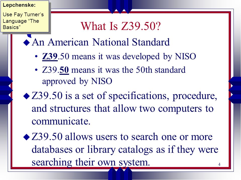 4 What Is Z39.50? u An American National Standard Z39.50 means it was developed by NISO Z39.50 means it was the 50th standard approved by NISO u Z39.5