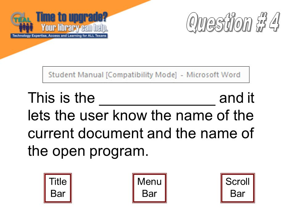 This is the ______________ and it lets the user know the name of the current document and the name of the open program. Title Bar Menu Bar Scroll Bar