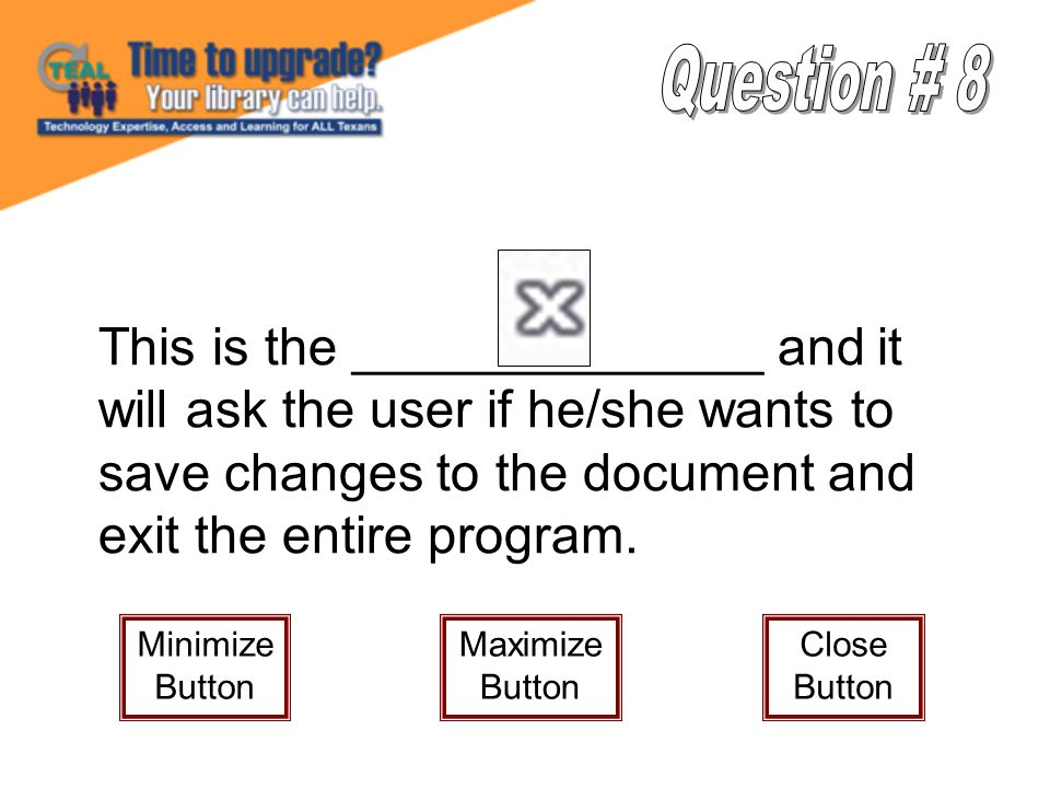 This is the ______________ and it will ask the user if he/she wants to save changes to the document and exit the entire program. Minimize Button Maxim