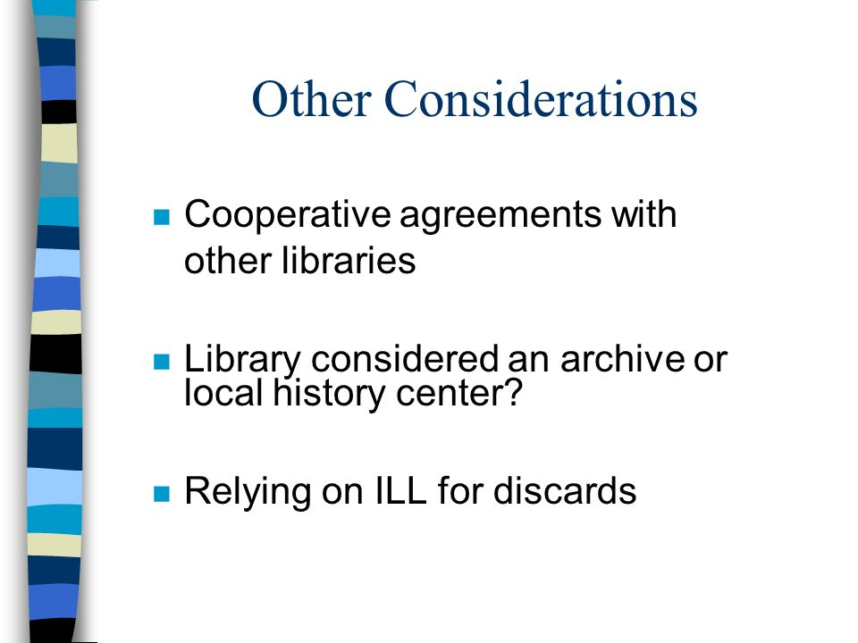 Other Considerations n Cooperative agreements with other libraries n Library considered an archive or local history center? n Relying on ILL for disca