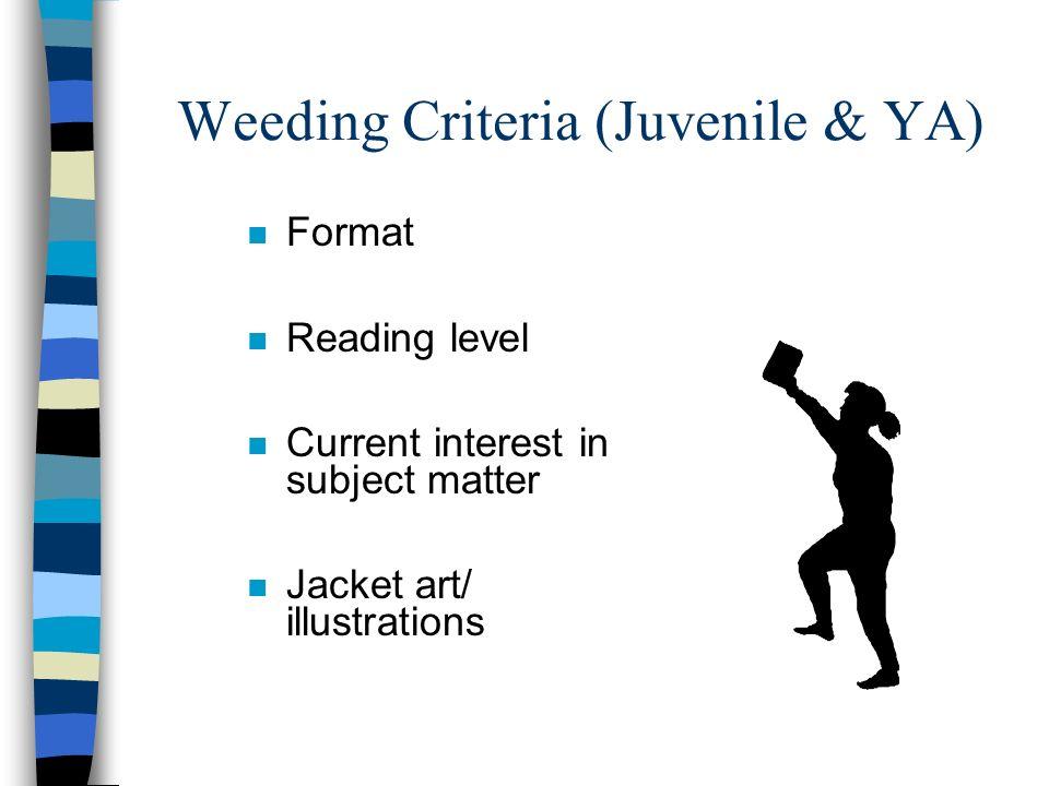 Weeding Criteria (Juvenile & YA) n Format n Reading level n Current interest in subject matter n Jacket art/ illustrations