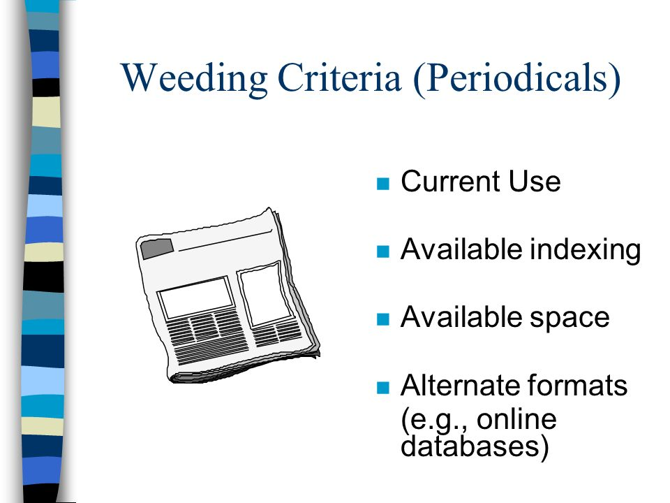 Weeding Criteria (Periodicals) n Current Use n Available indexing n Available space n Alternate formats (e.g., online databases)