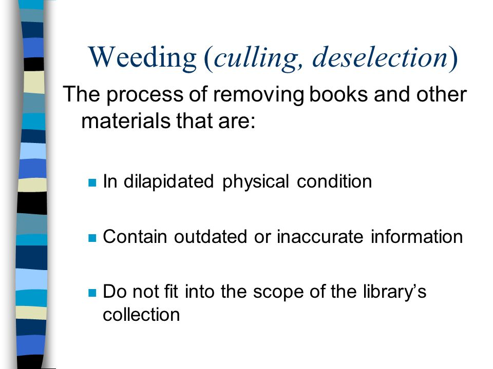Weeding (culling, deselection) The process of removing books and other materials that are: n In dilapidated physical condition n Contain outdated or i