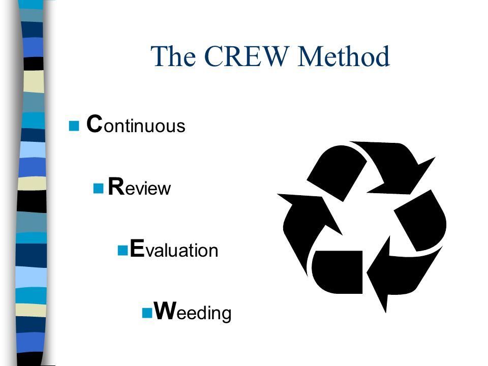 The CREW Method n C ontinuous n R eview n E valuation n W eeding