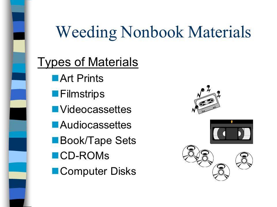 Weeding Nonbook Materials Types of Materials nArt Prints nFilmstrips nVideocassettes nAudiocassettes nBook/Tape Sets nCD-ROMs nComputer Disks