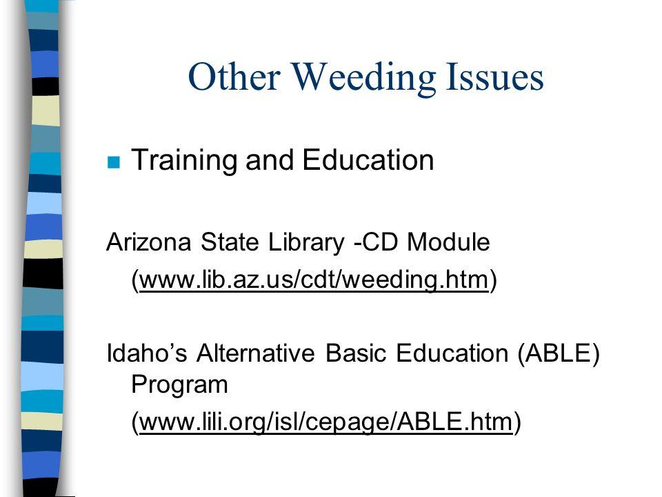 Other Weeding Issues n Training and Education Arizona State Library -CD Module (www.lib.az.us/cdt/weeding.htm) Idahos Alternative Basic Education (ABL