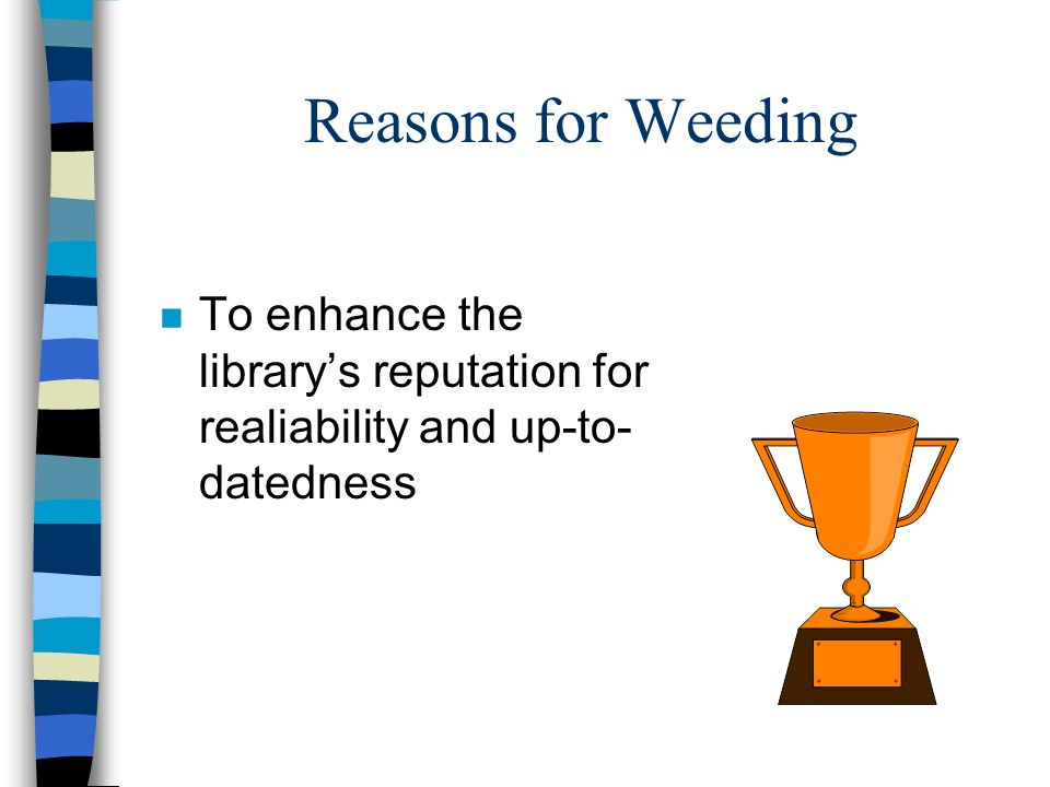 Reasons for Weeding n To provide a continuous check on the NEED FOR REPAIRS n To provide feedback on the collections STRENGTHS and WEAKNESSES