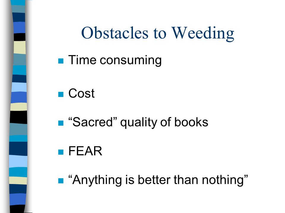 Obstacles to Weeding n Time consuming n Cost n Sacred quality of books n FEAR n Anything is better than nothing