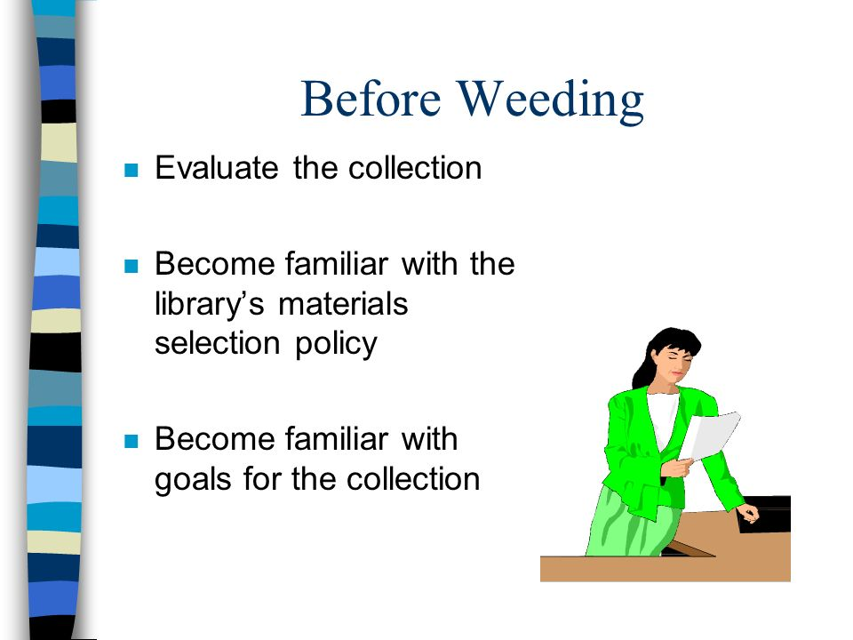 Before Weeding n Evaluate the collection n Become familiar with the librarys materials selection policy n Become familiar with goals for the collectio