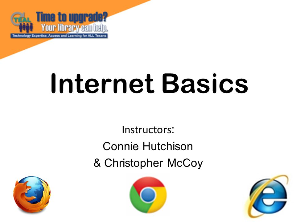 Internet Basics Instructors : Connie Hutchison & Christopher McCoy