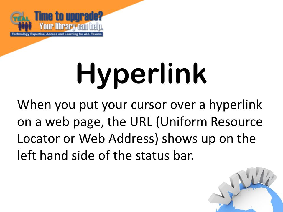 Hyperlink When you put your cursor over a hyperlink on a web page, the URL (Uniform Resource Locator or Web Address) shows up on the left hand side of the status bar.
