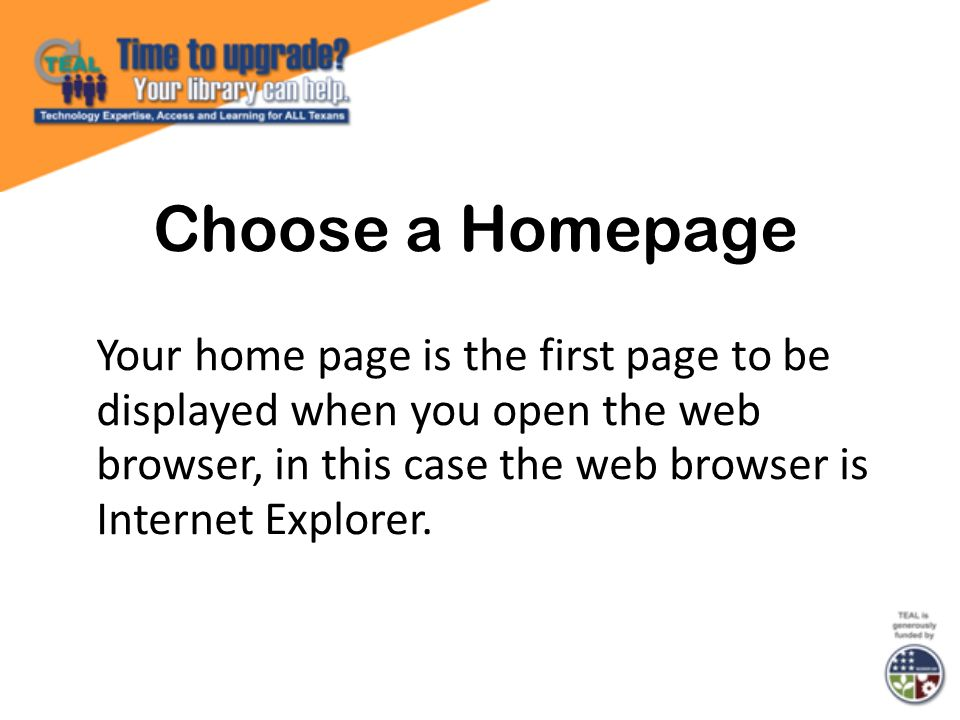 Choose a Homepage Your home page is the first page to be displayed when you open the web browser, in this case the web browser is Internet Explorer.