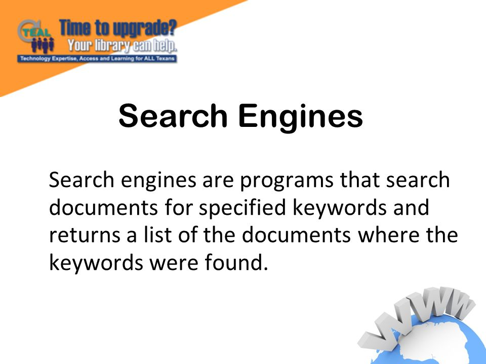 Search engines are programs that search documents for specified keywords and returns a list of the documents where the keywords were found.