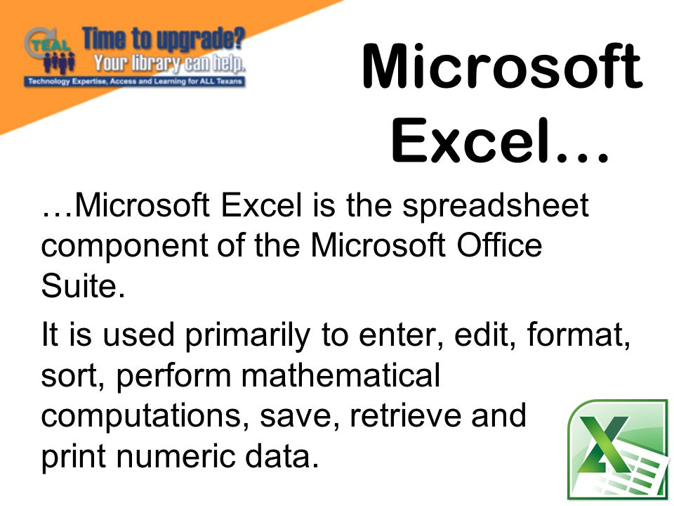 …Microsoft Excel is the spreadsheet component of the Microsoft Office Suite. It is used primarily to enter, edit, format, sort, perform mathematical c