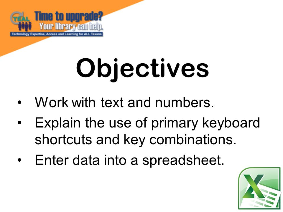 Work with text and numbers. Explain the use of primary keyboard shortcuts and key combinations. Enter data into a spreadsheet. Objectives