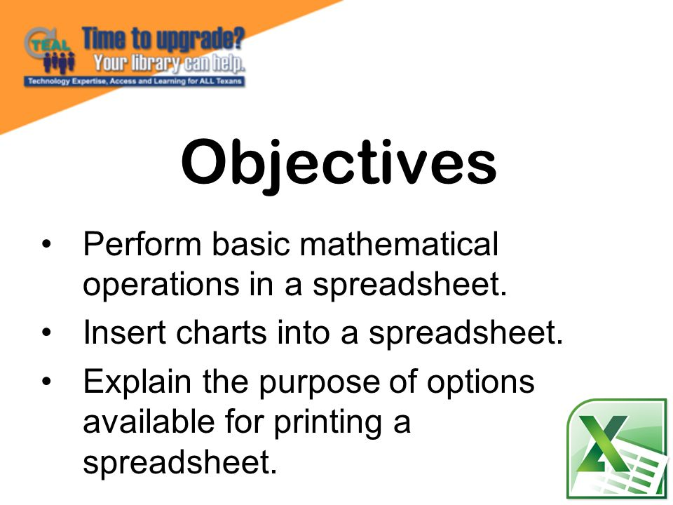 Perform basic mathematical operations in a spreadsheet. Insert charts into a spreadsheet. Explain the purpose of options available for printing a spre