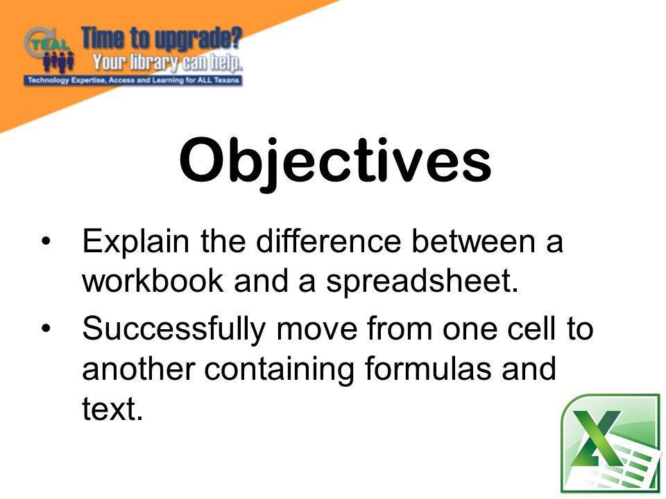 Explain the difference between a workbook and a spreadsheet. Successfully move from one cell to another containing formulas and text. Objectives
