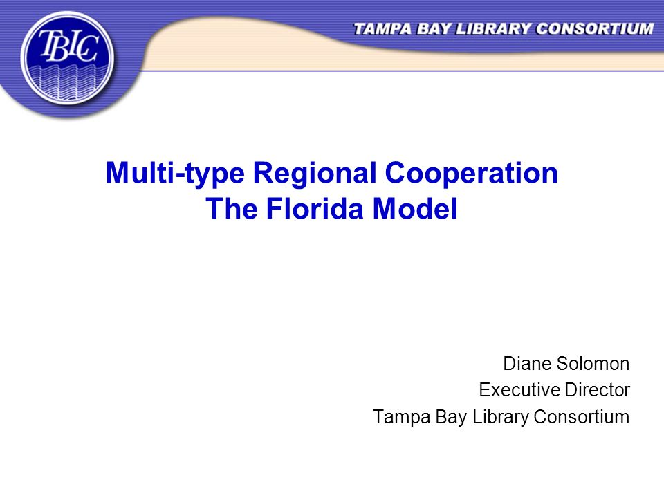 Multi-type Regional Cooperation The Florida Model Diane Solomon Executive Director Tampa Bay Library Consortium